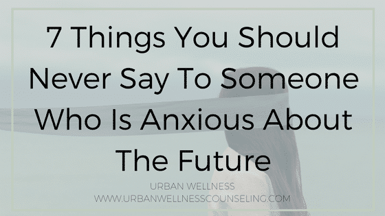 7 Things You Should Never Say To Someone Who Is Anxious About The Future