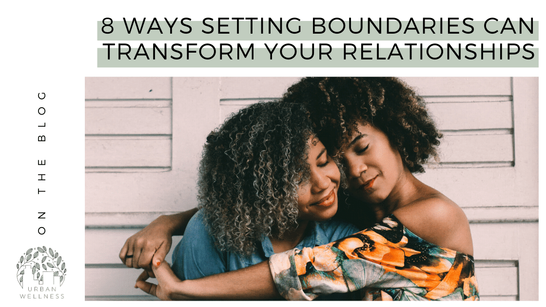 8 Ways Setting Boundaries Can Transform Your Relationships