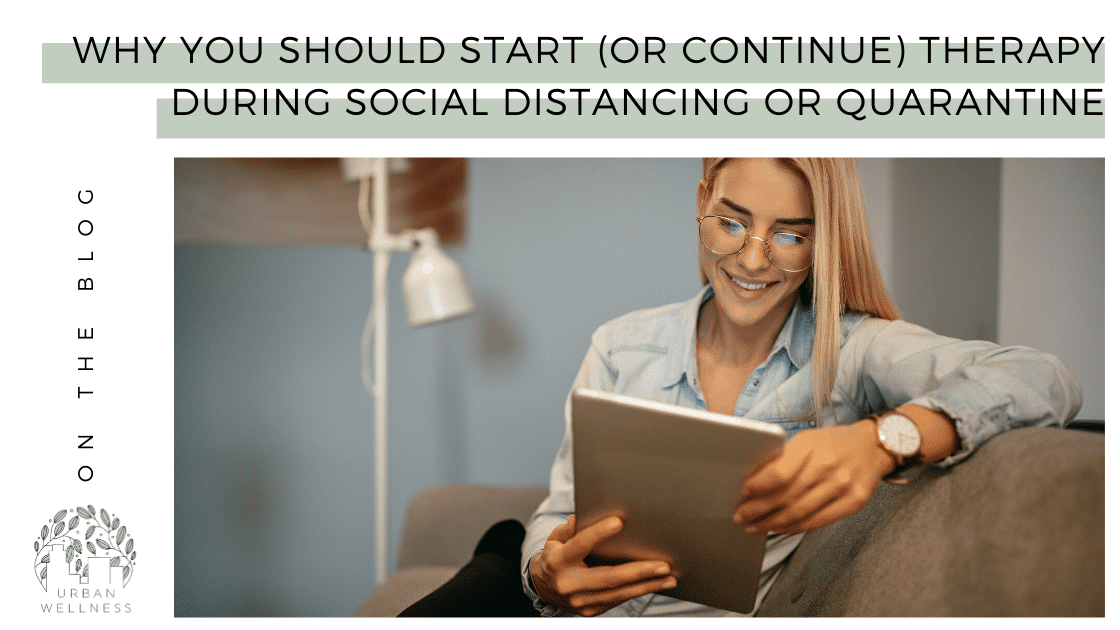 Why You Should Start (or Continue) Therapy During Social Distancing or Quarantine