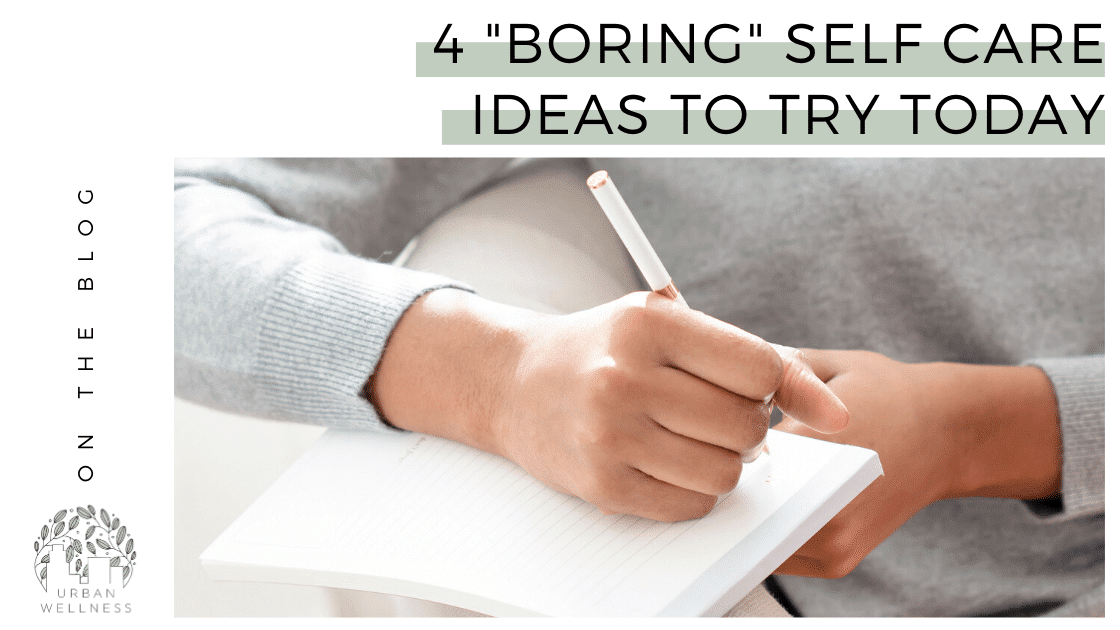 """4 """"Boring"""" Self Care Ideas to Try Today"""